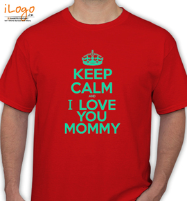 KEEP CALM AND i love you mommy - T-Shirt