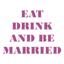 EAT-DRINK-AND-BE-MARRIED T-Shirt