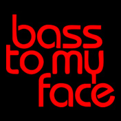 BASS-TO-MY-FACE....