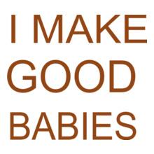 i-make-good-babies- T-Shirt